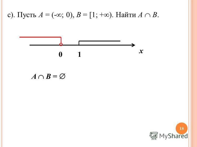 c). Пусть A = (- ; 0), B = [1; + ). Найти A B. 1 х 0 A B = 18