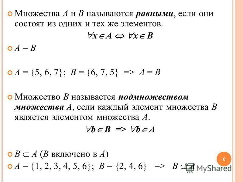 Множества A и B называются равными, если они состоят из одних и тех же элементов. x A x B A = B A = {5, 6, 7}; B = {6, 7, 5} => A = B Множество B называется подмножеством множества A, если каждый элемент множества B является элементом множества A. b