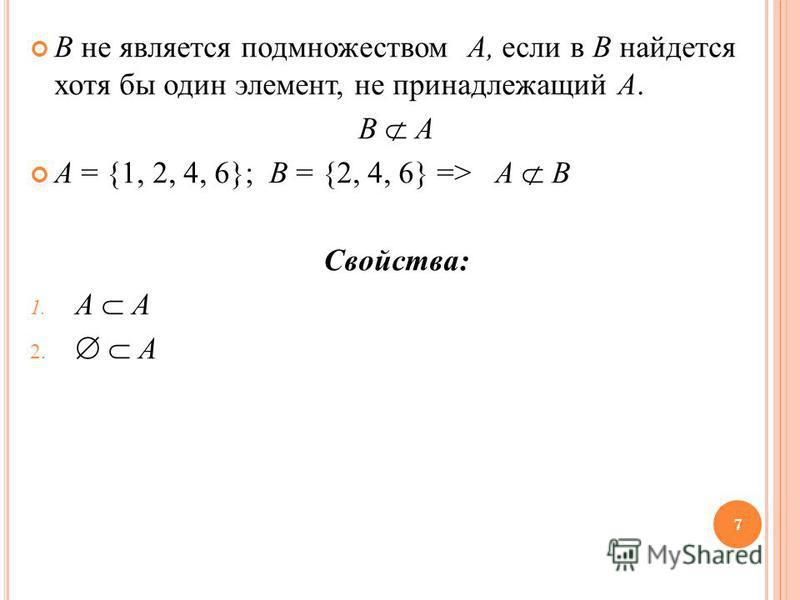 B не является подмножеством A, если в B найдется хотя бы один элемент, не принадлежащий A. B A A = {1, 2, 4, 6}; B = {2, 4, 6} => A B Свойства: 1. A A 2. A 7