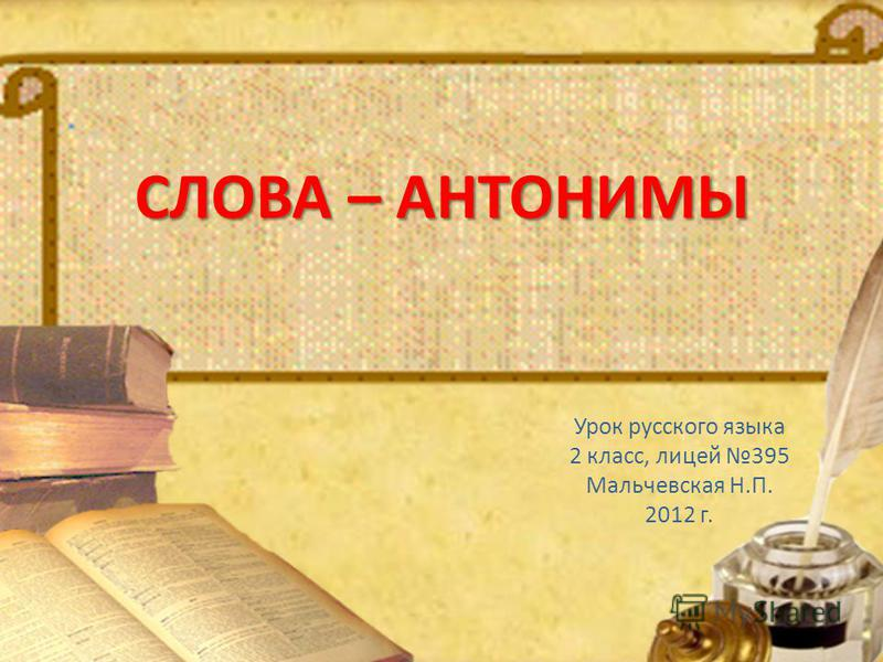 СЛОВА – АНТОНИМЫ Урок русского языка 2 класс, лицей 395 Мальчевская Н.П. 2012 г.