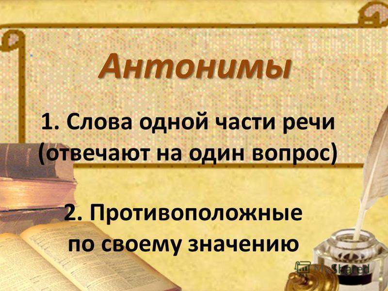 1. Слова одной части речи (отвечают на один вопрос) 2. Противоположные по своему значению Антонимы