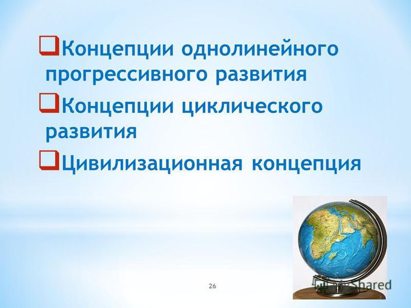 26 Концепции однолинейного прогрессивного развития Концепции циклического развития Цивилизационная концепция