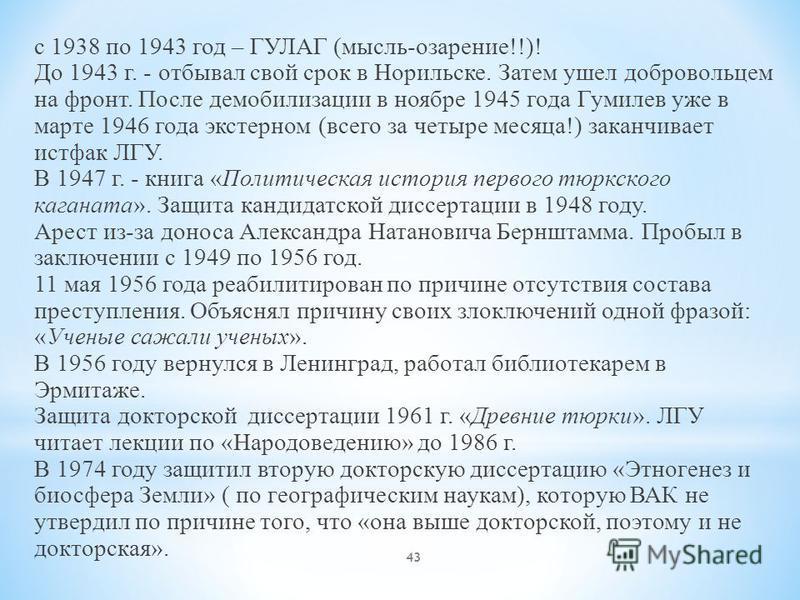 43 с 1938 по 1943 год – ГУЛАГ (мысль-озарение!!)! До 1943 г. - отбывал свой срок в Норильске. Затем ушел добровольцем на фронт. После демобилизации в ноябре 1945 года Гумилев уже в марте 1946 года экстерном (всего за четыре месяца!) заканчивает истфа