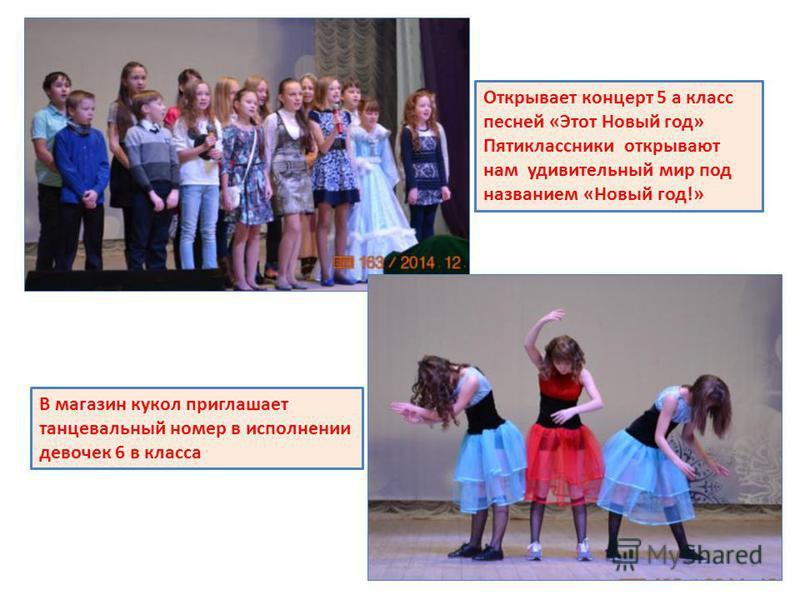Открывает концерт 5 а класс песней «Этот Новый год» Пятиклассники открывают нам удивительный мир под названием «Новый год!» В магазин кукол приглашает танцевальный номер в исполнении девочек 6 в класса