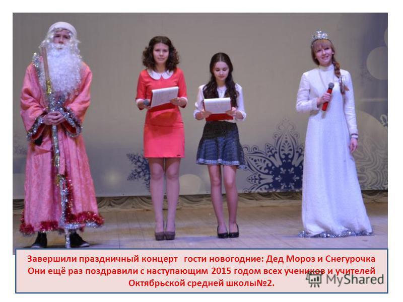 Завершили праздничный концерт гости новогодние: Дед Мороз и Снегурочка Они ещё раз поздравили с наступающим 2015 годом всех учеников и учителей Октябрьской средней школы 2.