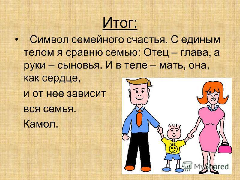 Итог: Символ семейного счастья. С единым телом я сравню семью: Отец – глава, а руки – сыновья. И в теле – мать, она, как сердце, и от нее зависит вся семья. Камол.