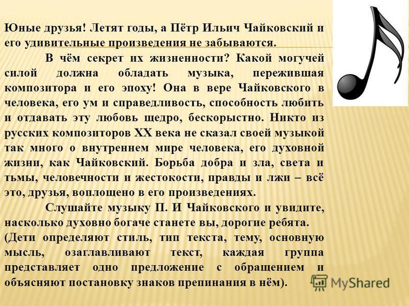 Юные друзья! Летят годы, а Пётр Ильич Чайковский и его удивительные произведения не забываются. В чём секрет их жизненности? Какой могучей силой должна обладать музыка, пережившая композитора и его эпоху! Она в вере Чайковского в человека, его ум и с