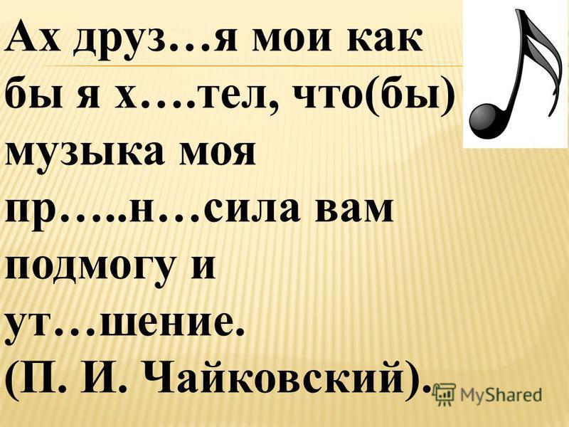 Ах друз…я мои как бы я х….тел, что(бы) музыка моя пр…..н…сила вам подмогу и ут…шение. (П. И. Чайковский).