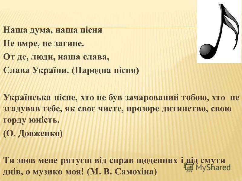 Наша дума, наша пісня Не вмре, не загине. От де, люди, наша слава, Слава України. (Народна пісня) Українська пісне, кто не був зачарований тобою, кто не згадував тебе, як своє чистое, прозоре дитинство, свою горду юність. (О. Довженко) Ти знов мене р