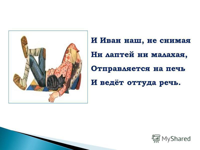 И Иван наш, не снимая Ни лаптей ни малахая, Отправляется на печь И ведёт оттуда речь.
