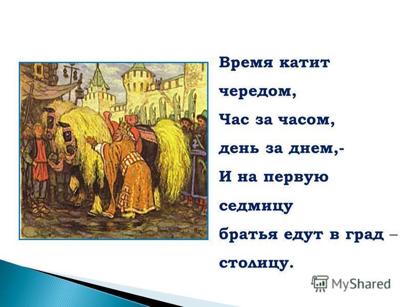 Время катит чередом, Час за часом, день за днем,- И на первую седмицу братья едут в град – столицу.
