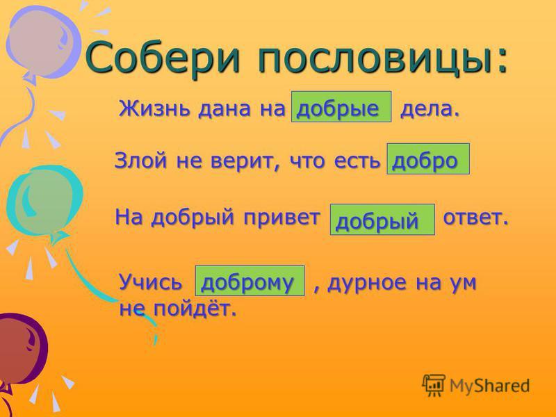 Собери пословицы: добрые Жизнь дана на дела. Злой не верит, что есть добро На добрый привет ответ. добрый Учись, дурное на ум не пойдёт. доброму