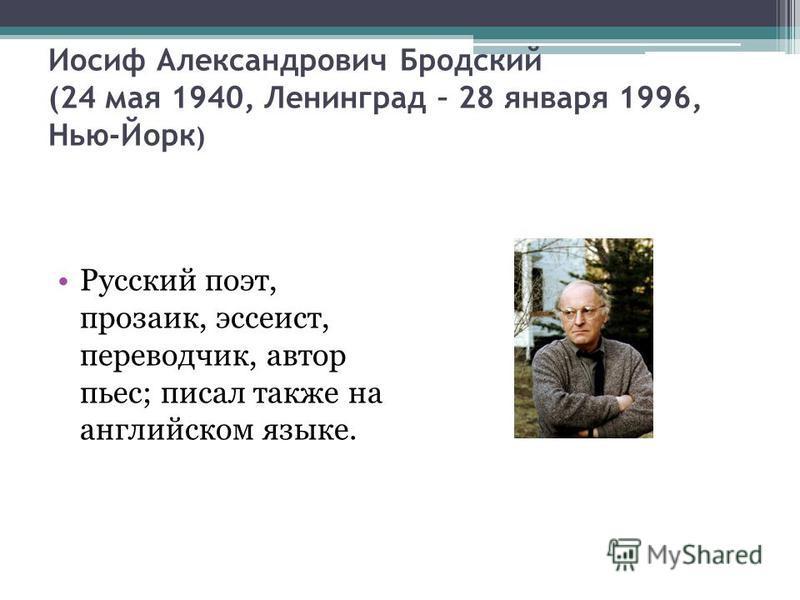 Иосиф Александрович Бродский (24 мая 1940, Ленинград – 28 января 1996, Нью-Йорк ) Русский поэт, прозаик, эссеист, переводчик, автор пьес; писал также на английском языке.