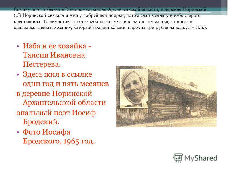Ссылку поэт отбывал в Коношском районе Архангельской области, в деревне Норинской («В Норинской сначала я жил у добрейшей доярки, потом снял комнату в избе старого крестьянина. То немногое, что я зарабатывал, уходило на оплату жилья, а иногда я одалж