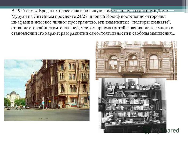 В 1955 семья Бродских переехала в большую коммунальную квартиру в Доме Мурузи на Литейном проспекте 24/27, и юный Иосиф постепенно отгородил шкафами в ней свое личное пространство, эти знаменитые