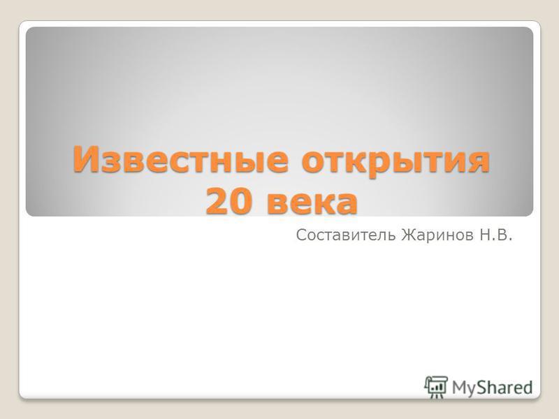 Известные открытия 20 века Составитель Жаринов Н.В.