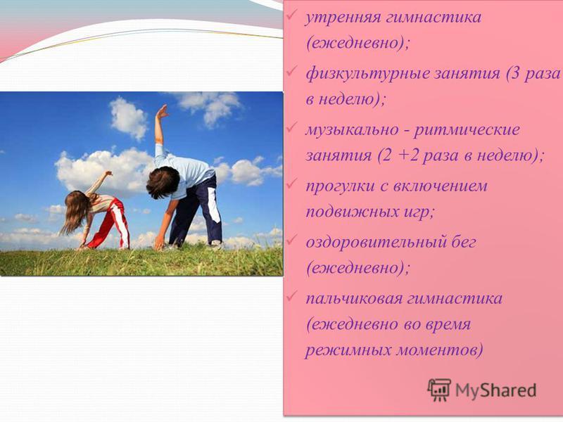 утренняя гимнастика (ежедневно); физкультурные занятия (3 раза в неделю); музыкально - ритмические занятия (2 +2 раза в неделю); прогулки с включением подвижных игр; оздоровительный бег (ежедневно); пальчиковая гимнастика (ежедневно во время режимных