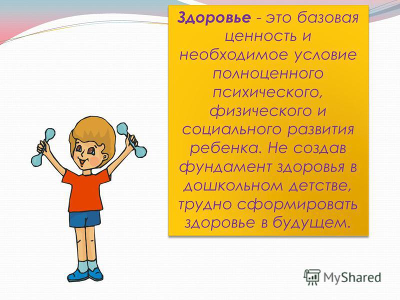 Здоровье - это базовая ценность и необходимое условие полноценного психического, физического и социального развития ребенка. Не создав фундамент здоровья в дошкольном детстве, трудно сформировать здоровье в будущем.