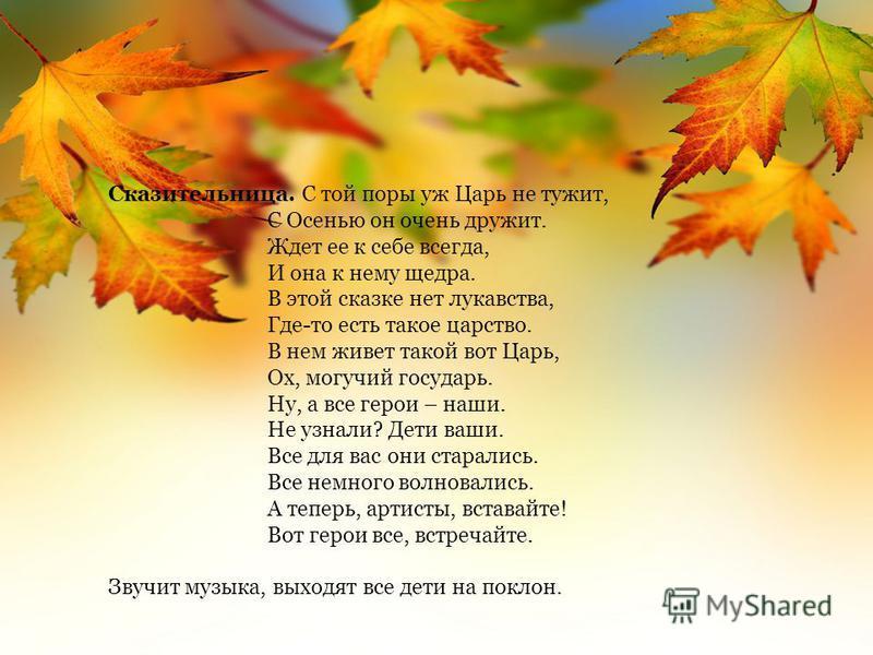 Сказительница. С той поры уж Царь не тужит, С Осенью он очень дружит. Ждет ее к себе всегда, И она к нему щедра. В этой сказке нет лукавства, Где-то есть такое царство. В нем живет такой вот Царь, Ох, могучий государь. Ну, а все герои – наши. Не узна