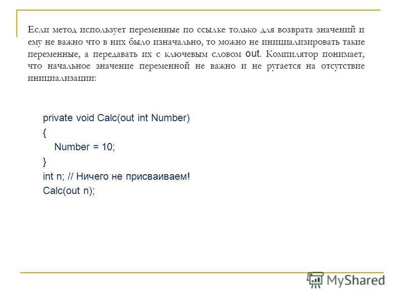 private void Calc(out int Number) { Number = 10; } int n; // Ничего не присваиваем! Calc(out n); Если метод использует переменные по ссылке только для возврата значений и ему не важно что в них было изначально, то можно не инициализировать такие пере