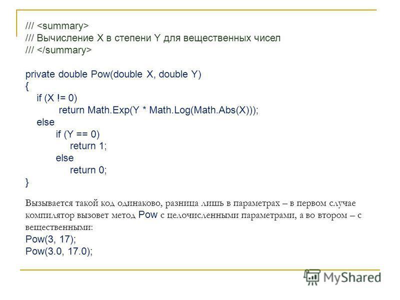 /// /// Вычисление X в степени Y для вещественных чисел /// private double Pow(double X, double Y) { if (X != 0) return Math.Exp(Y * Math.Log(Math.Abs(X))); else if (Y == 0) return 1; else return 0; } Вызывается такой код одинаково, разница лишь в па