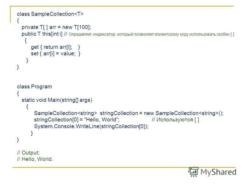 class SampleCollection { private T[ ] arr = new T[100]; public T this[int i] // Определяет индексатор, который позволяет клиентскому коду использовать скобки [ ] { get { return arr[i]; } set { arr[i] = value; } } class Program { static void Main(stri