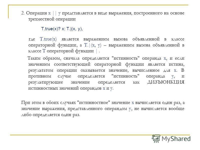 2. Операция x || y представляется в виде выражения, построенного на основе трехместной операции T.true(x)? x: T.|(x, y), где T.true(x) является выражением вызова объявленной в классе операторной функции, а T.|(x, y) – выражением вызова объявленной в