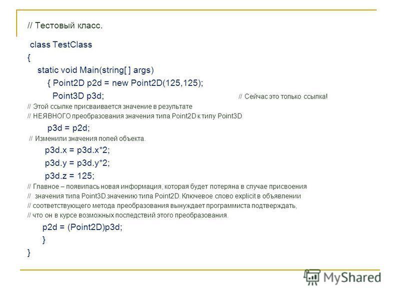 // Тестовый класс. class TestClass { static void Main(string[ ] args) { Point2D p2d = new Point2D(125,125); Point3D p3d; // Сейчас это только ссылка! // Этой ссылке присваивается значение в результате // НЕЯВНОГО преобразования значения типа Point2D