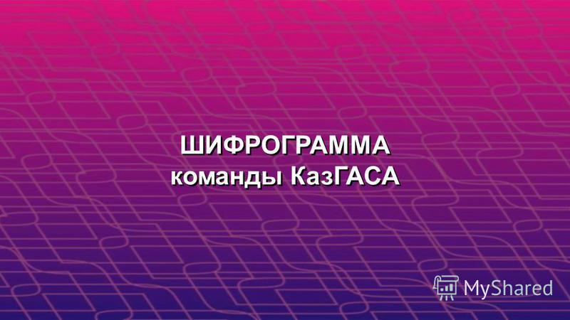 ШИФРОГРАММА команды КазГАСА ШИФРОГРАММА команды КазГАСА