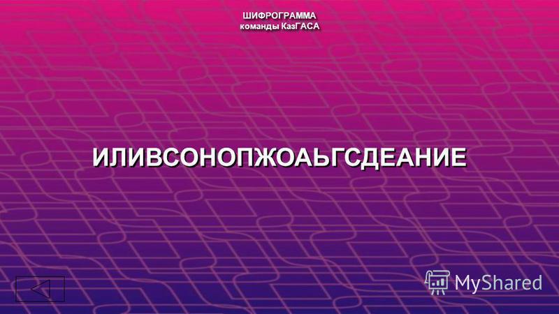 ИЛИВСОНОПЖОАЬГСДЕАНИЕ ШИФРОГРАММА команды КазГАСА ШИФРОГРАММА команды КазГАСА