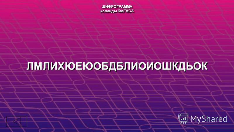 ШИФРОГРАММА команды КазГАСА ШИФРОГРАММА команды КазГАСА ЛМЛИХЮЕЮОБДБЛИОИОШКДЬОК
