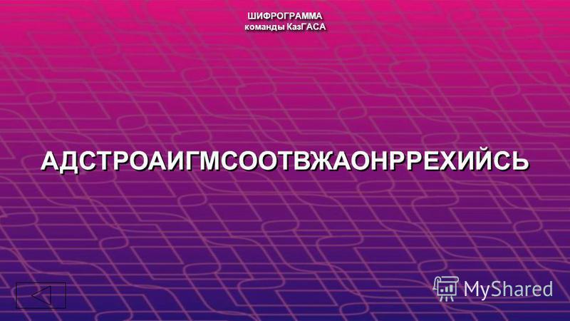 АДСТРОАИГМСООТВЖАОНРРЕХИЙСЬ ШИФРОГРАММА команды КазГАСА ШИФРОГРАММА команды КазГАСА