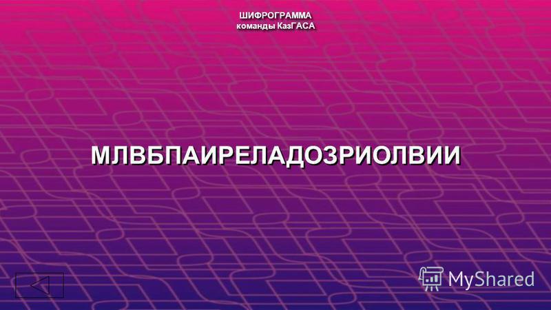 МЛВБПАИРЕЛАДОЗРИОЛВИИ ШИФРОГРАММА команды КазГАСА ШИФРОГРАММА команды КазГАСА