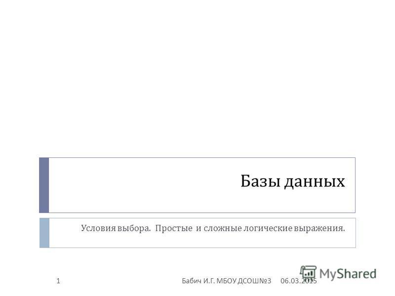 Базы данных Условия выбора. Простые и сложные логические выражения. 06.03.20151 Бабич И. Г. МБОУ ДСОШ 3