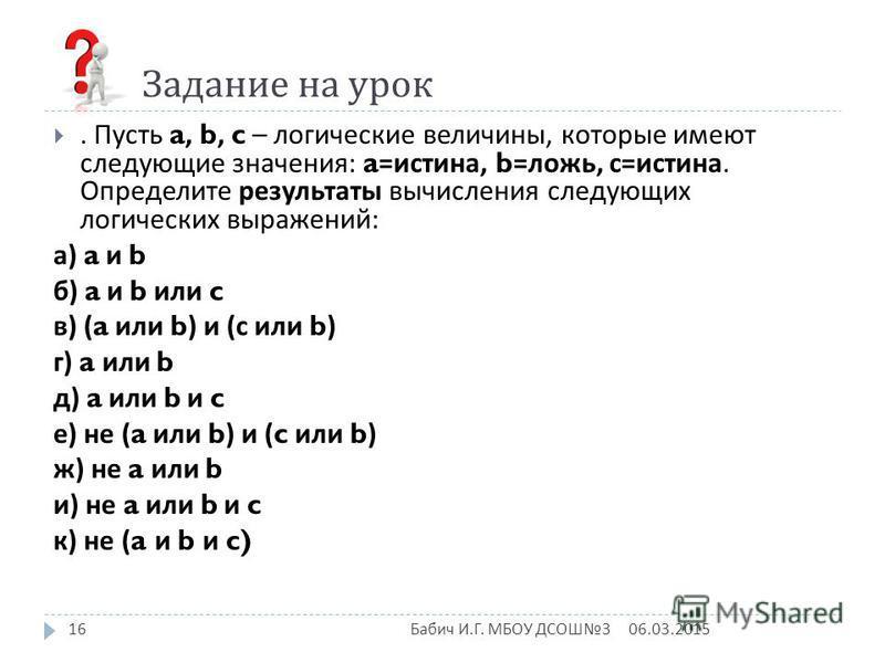 Задание на урок. Пусть a, b, c – логические величины, которые имеют следующие значения : a= истина, b= ложь, с = истина. Определите результаты вычисления следующих логических выражений : а ) a и b б ) a и b или c в ) (a или b) и ( с или b) г ) a или