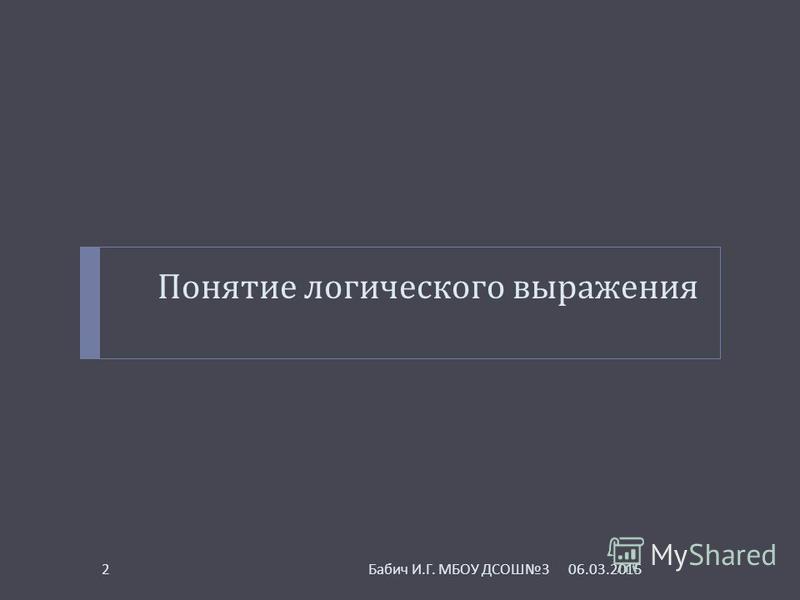 Понятие логического выражения 06.03.20152 Бабич И. Г. МБОУ ДСОШ 3
