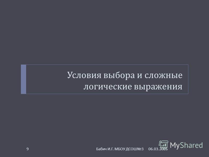 Условия выбора и сложные логические выражения 06.03.20159 Бабич И. Г. МБОУ ДСОШ 3