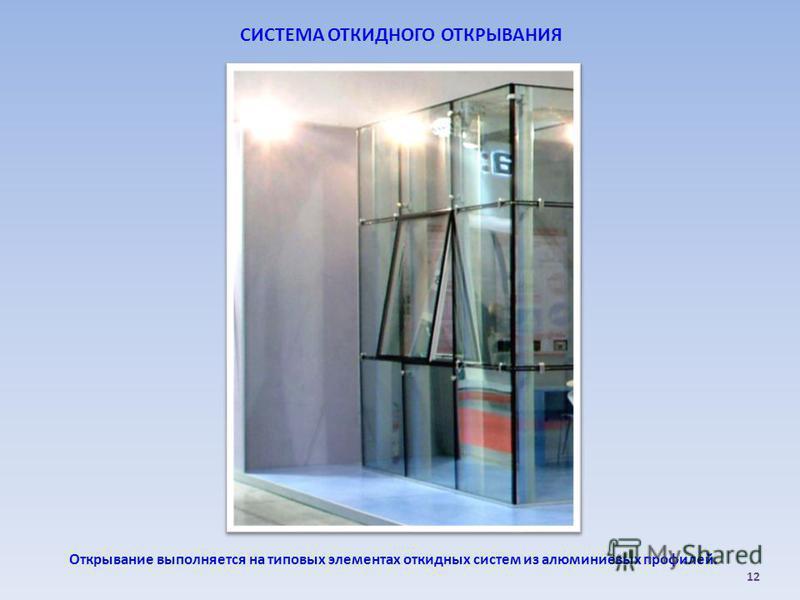СИСТЕМА ОТКИДНОГО ОТКРЫВАНИЯ Открывание выполняется на типовых элементах откидных систем из алюминиевых профилей. 12