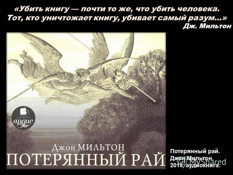 Потерянный рай. Джон Мильтон. 2011, аудиокнига. «Убить книгу почти то же, что убить человека. Тот, кто уничтожает книгу, убивает самый разум…» Дж. Мильтон