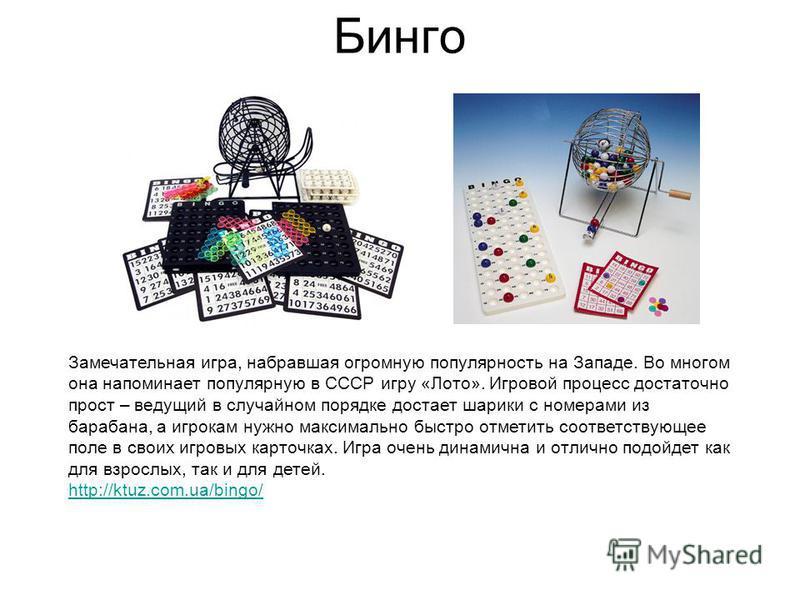 Бинго Замечательная игра, набравшая огромную популярность на Западе. Во многом она напоминает популярную в СССР игру «Лото». Игровой процесс достаточно прост – ведущий в случайном порядке достает шарики с номерами из барабана, а игрокам нужно максима