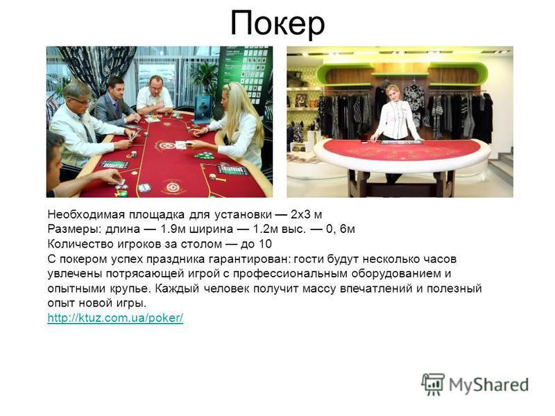 Покер Необходимая площадка для установки 2 х 3 м Размеры: длина 1.9 м ширина 1.2 м выс. 0, 6 м Количество игроков за столом до 10 С покером успех праздника гарантирован: гости будут несколько часов увлечены потрясающей игрой с профессиональным оборуд