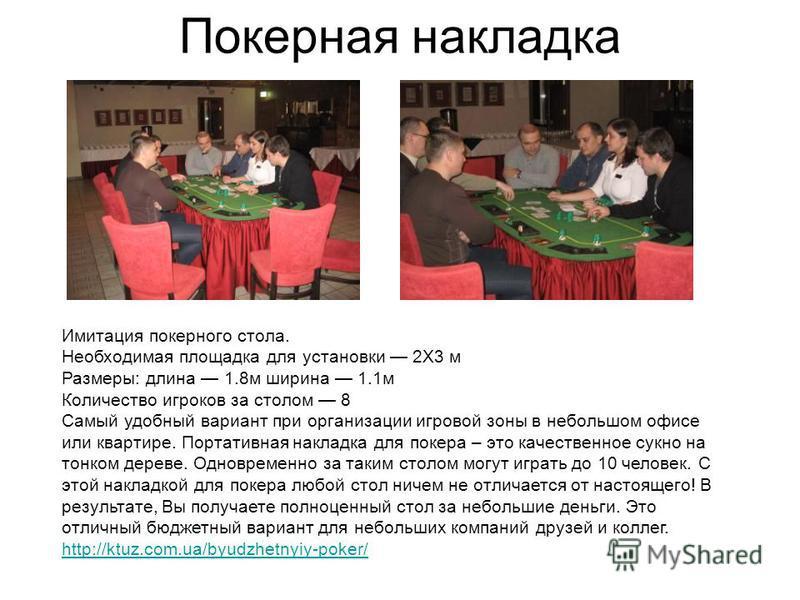 Покерная накладка Имитация покерного стола. Необходимая площадка для установки 2Х3 м Размеры: длина 1.8 м ширина 1.1 м Количество игроков за столом 8 Самый удобный вариант при организации игровой зоны в небольшом офисе или квартире. Портативная накла