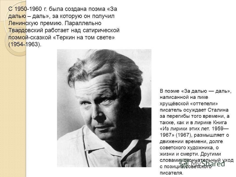 С 1950-1960 г. была создана поэма «За далью – даль», за которую он получил Ленинскую премию. Параллельно Твардовский работает над сатирической поэмой-сказкой «Теркин на том свете» (1954-1963). В поэме «За далью даль», написанной на пике хрущёвской «о