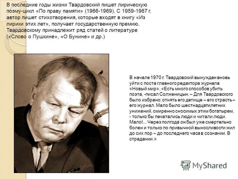 В последние годы жизни Твардовский пишет лирическую поэму-цикл «По праву памяти» (1966-1969). С 1959-1967 г. автор пишет стихотворения, которые входят в книгу «Из лирики этих лет», получает государственную премию. Твардовскому принадлежит ряд статей