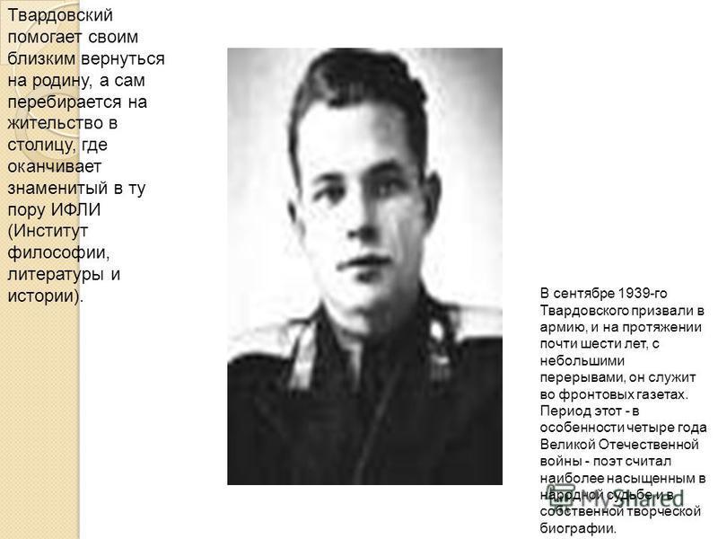 Твардовский помогает своим близким вернуться на родину, а сам перебирается на жительство в столицу, где оканчивает знаменитый в ту пору ИФЛИ (Институт философии, литературы и истории). В сентябре 1939-го Твардовского призвали в армию, и на протяжении