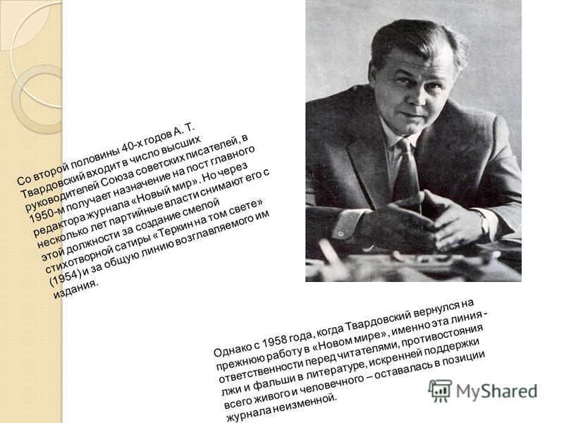 Со второй половины 40-х годов А. Т. Твардовский входит в число высших руководителей Союза советских писателей, в 1950-м получает назначение на пост главного редактора журнала «Новый мир». Но через несколько лет партийные власти снимают его с этой дол