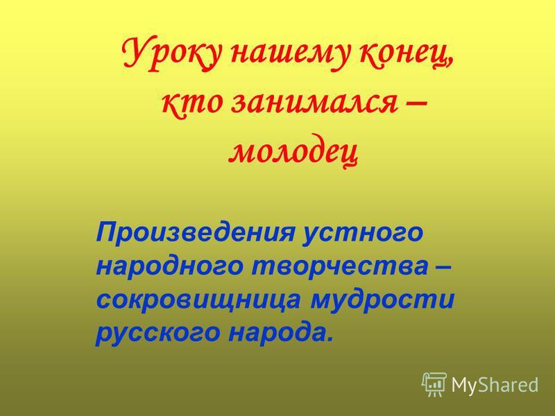 Уроку нашему конец, кто занимался – молодец Произведения устного народного творчества – сокровищница мудрости русского народа.