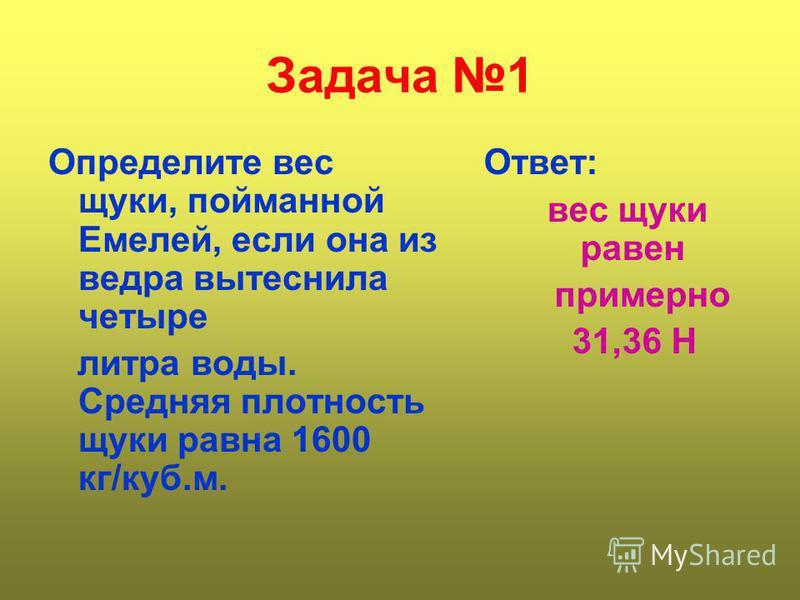Задача 1 Определите вес щуки, пойманной Емелей, если она из ведра вытеснила четыре литра воды. Средняя плотность щуки равна 1600 кг/куб.м. Ответ: вес щуки равен примерно 31,36 Н