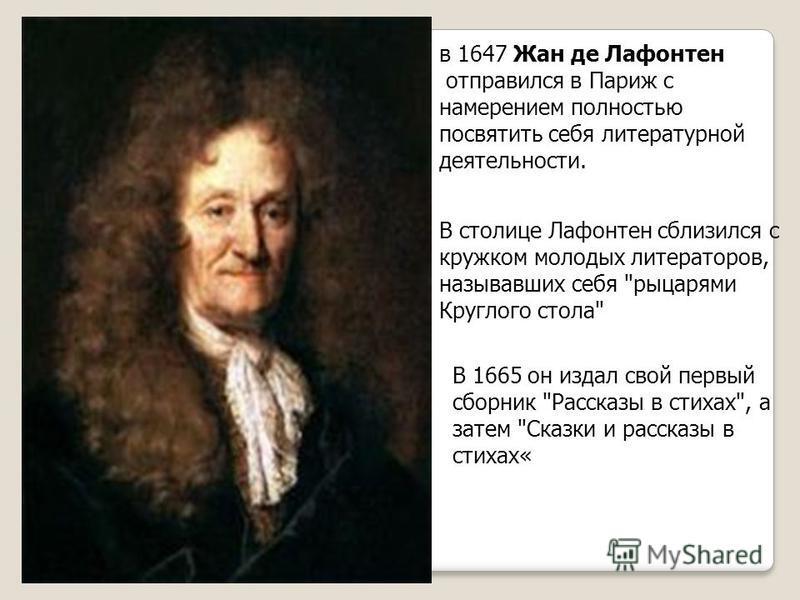 в 1647 Жан де Лафонтен отправился в Париж с намерением полностью посвятить себя литературной деятельности. В столице Лафонтен сблизился с кружком молодых литераторов, называвших себя