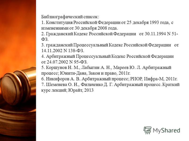 Библиографический список: 1. Конституция Российской Федерации от 25 декабря 1993 года, с изменениями от 30 декабря 2008 года. 2. Гражданский Кодекс Российской Федерации от 30.11.1994 N 51- ФЗ. 3. гражданский Процессуальный Кодекс Российской Федерации